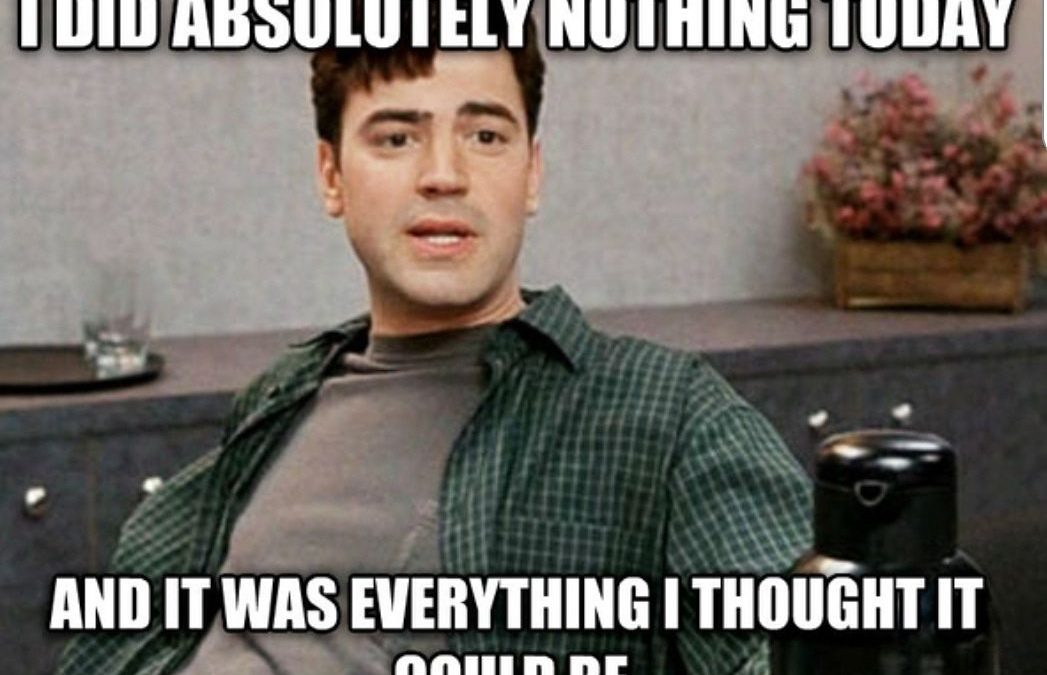 "Peter from Office Space saying ""I did absolutely nothing today and it was everything I thought it could be"""