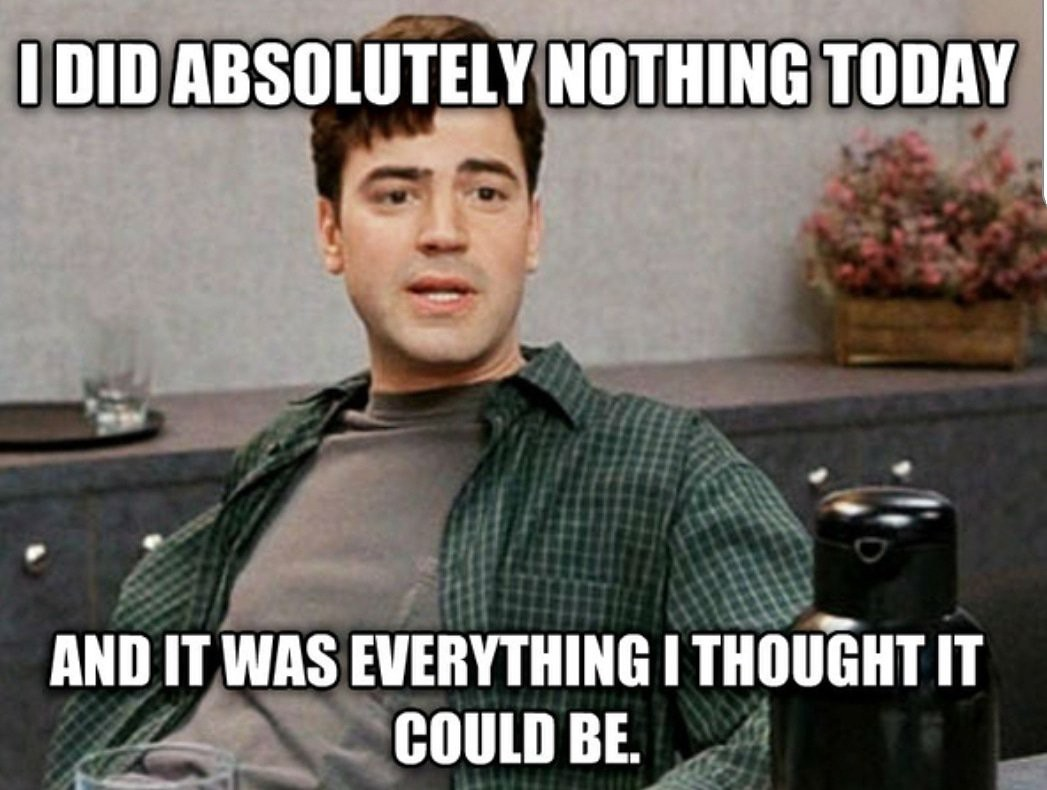 """Peter from Office Space saying """"I did absolutely nothing today and it was everything I thought it could be"""""""