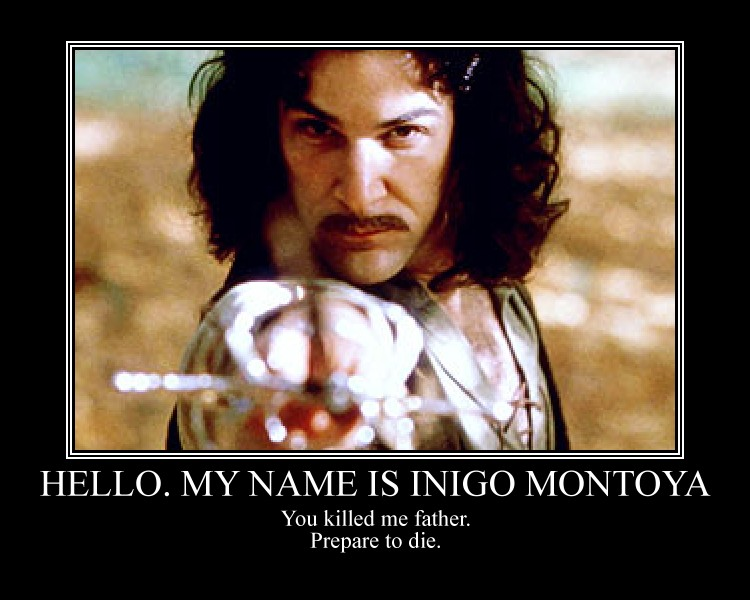 From the Princess Bride - Hello. My Name is Inigo Montoya. You killed my father. Prepare to die.""
